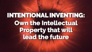Intentional Inventing: Own the Intellectual Property that leads the future